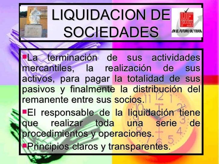 LIQUIDACION DE SOCIEDADES <ul><li>La terminación de sus actividades mercantiles, la realización de sus activos, para pagar...