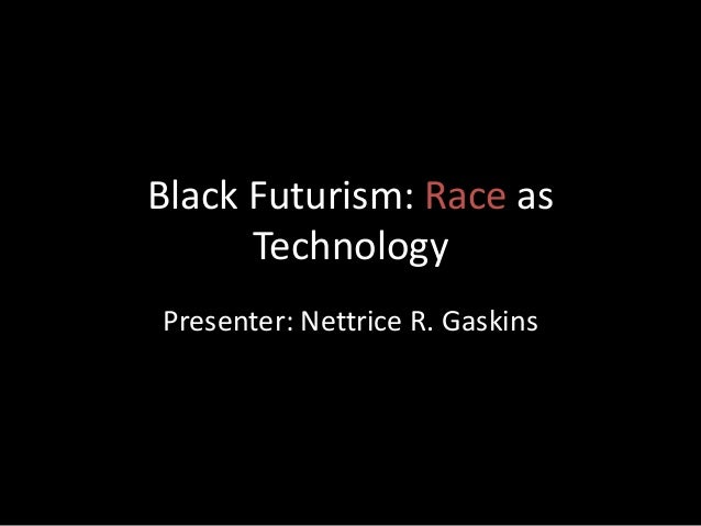 Black Futurism: Race as Technology Presenter: Nettrice R. Gaskins