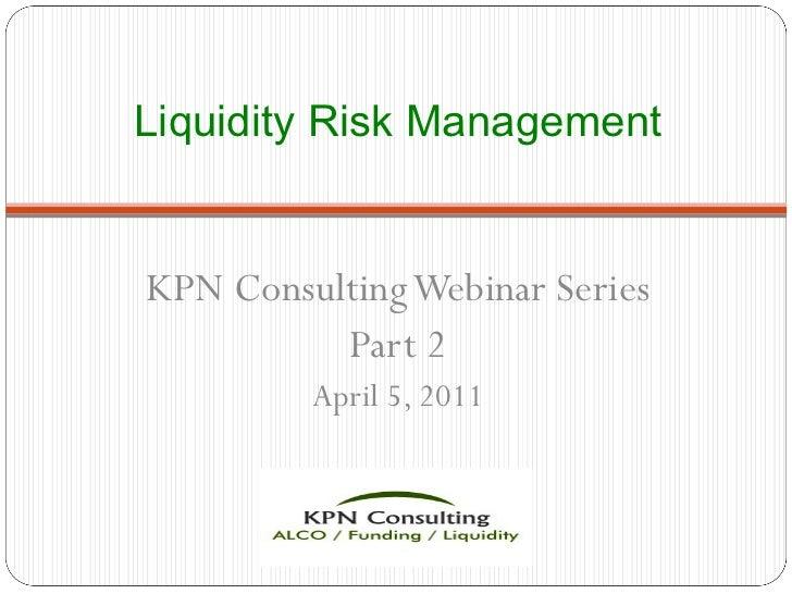 Liquidity Risk Management <ul><li>KPN Consulting Webinar Series </li></ul><ul><li>Part 2 </li></ul><ul><li>April 5, 2011 <...