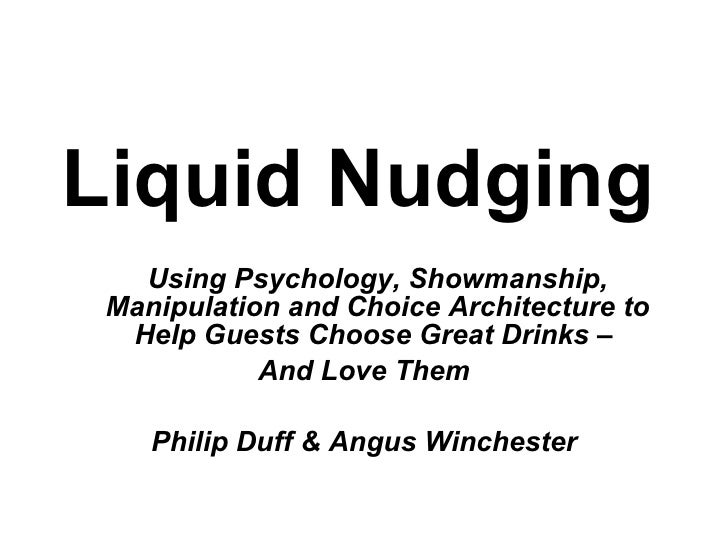 Liquid Nudging    Using Psychology, Showmanship,  Manipulation and Choice Architecture to   Help Guests Choose Great Drink...
