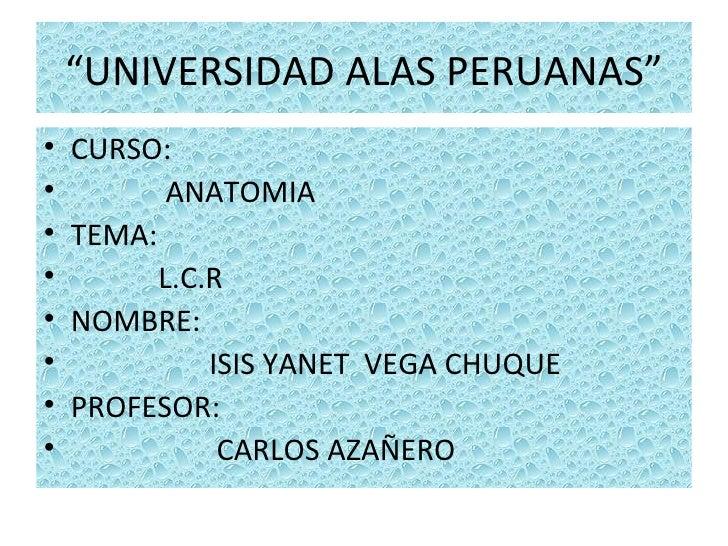 """UNIVERSIDAD ALAS PERUANAS""•   CURSO:•          ANATOMIA•   TEMA:•         L.C.R•   NOMBRE:•             ISIS YANET VEGA C..."