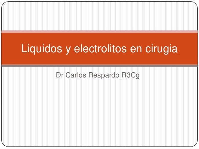 Dr Carlos Respardo R3CgLiquidos y electrolitos en cirugia