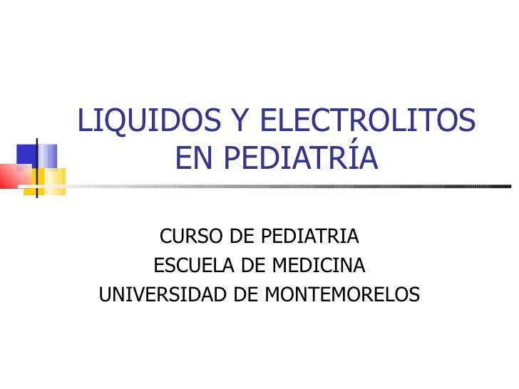 LIQUIDOS Y ELECTROLITOS      EN PEDIATRÍA       CURSO DE PEDIATRIA      ESCUELA DE MEDICINA UNIVERSIDAD DE MONTEMORELOS