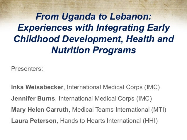 From Uganda to Lebanon: Experiences with Integrating Early Childhood Development, Health and Nutrition Programs Presenters...