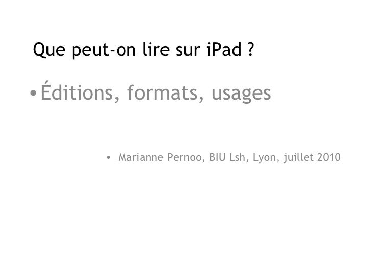 Que peut-on lire sur iPad ? <ul><li>Éditions, formats, usages </li></ul><ul><li>Marianne Pernoo, BIU Lsh, Lyon, juillet 20...
