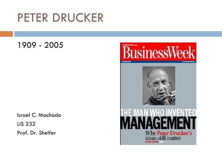 PETER DRUCKER <ul><li>1909 - 2005 </li></ul><ul><li>Israel C. Machado </li></ul><ul><li>LIS 232 </li></ul><ul><li>Prof. Dr...