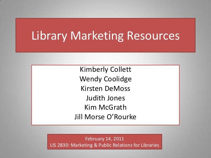 Library Marketing Resources<br />Kimberly Collett<br />Wendy Coolidge<br />Kirsten DeMoss<br />Judith Jones<br />Kim McGra...