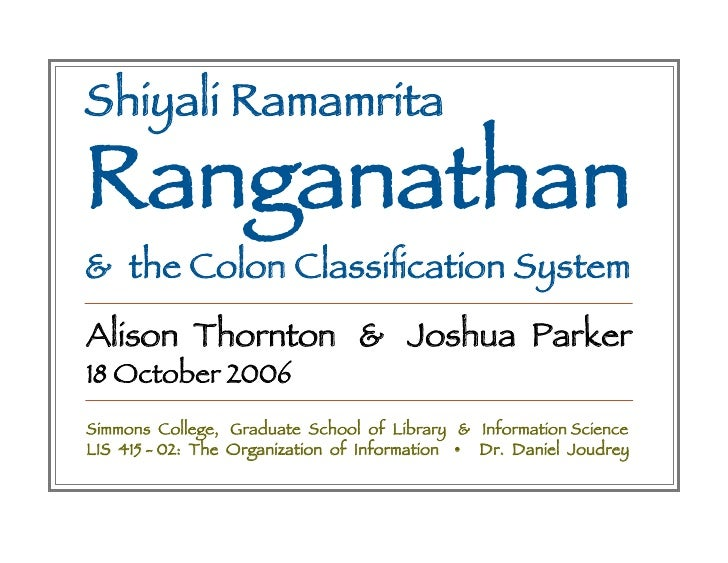 Shiyali Ramamrita Ranganathan & the Colon Classification System Alison Thornton & Joshua Parker 18 October 2006 Simmons Col...