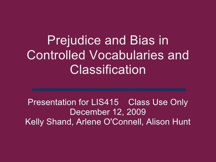 Prejudice and Bias in Controlled Vocabularies and Classification Presentation for LIS415Class Use Only December 12, 20...