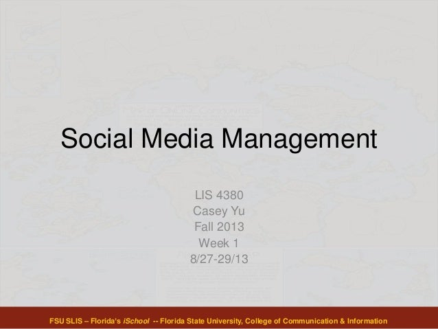 Social Media Management LIS 4380 Casey Yu Fall 2013 Week 1 8/27-29/13 FSU SLIS – Florida's iSchool -- Florida State Univer...