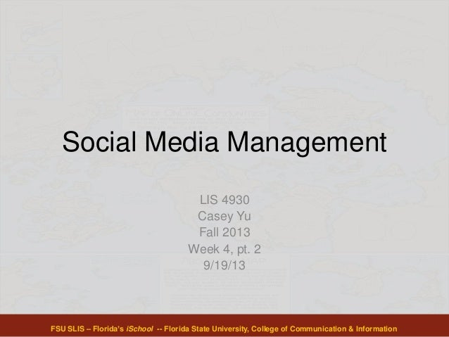 Social Media Management LIS 4930 Casey Yu Fall 2013 Week 4, pt. 2 9/19/13 FSU SLIS – Florida's iSchool -- Florida State Un...