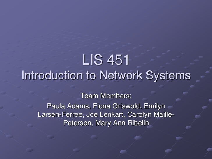 LIS 451Introduction to Network Systems<br />Team Members:<br />Paula Adams, Fiona Griswold, Emilyn Larsen-Ferree, Joe Lenk...
