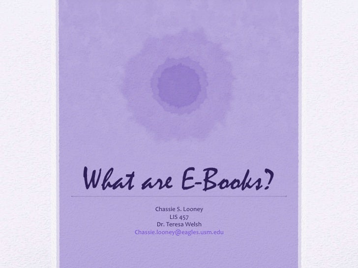 What are E-Books? Chassie S. Looney LIS 457 Dr. Teresa Welsh Chassie.looney@eagles.usm.edu