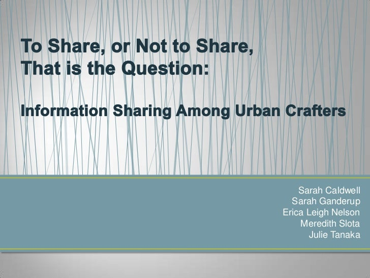 To Share, or Not to Share, That is the Question: Information Sharing Among Urban Crafters<br />Sarah Caldwell<br />Sarah G...