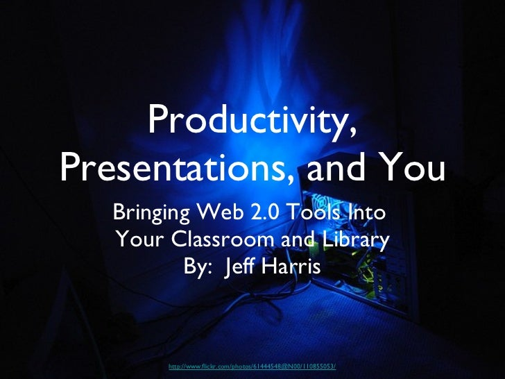 Productivity, Presentations, and You <ul><li>Bringing Web 2.0 Tools Into  </li></ul><ul><li>Your Classroom and Library </l...