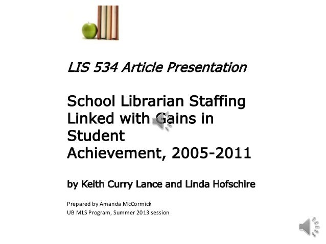 LIS 534 Article PresentationSchool Librarian StaffingLinked with Gains inStudentAchievement, 2005-2011by Keith Curry Lance...