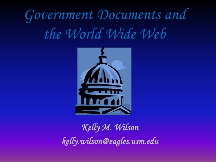 Government Documents and the World Wide Web Kelly M. Wilson kelly.wilson@eagles.usm.edu