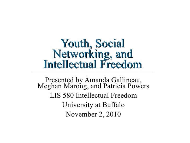 Youth, Social Networking, and Intellectual Freedom Presented by Amanda Gallineau, Meghan Marong, and Patricia Powers LIS 5...