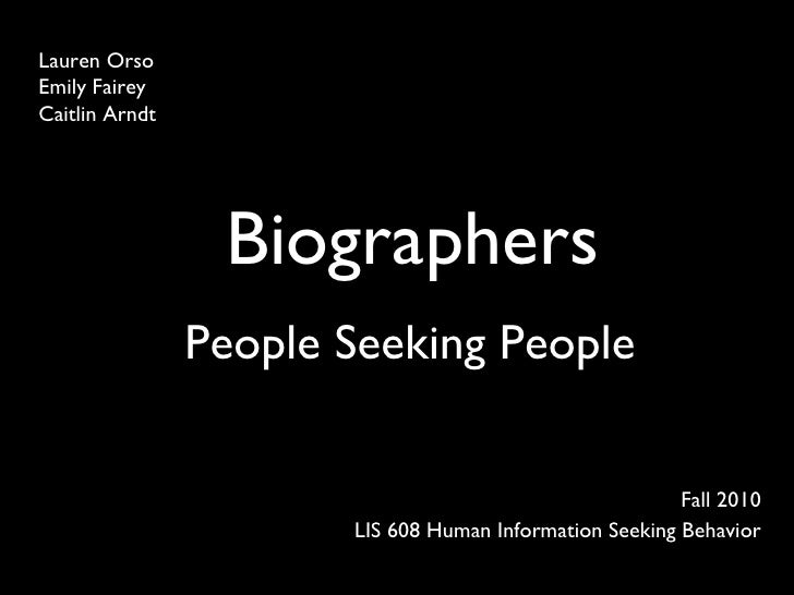 Biographers Fall 2010 LIS 608 Human Information Seeking Behavior Lauren Orso Emily Fairey Caitlin Arndt People Seeking Peo...
