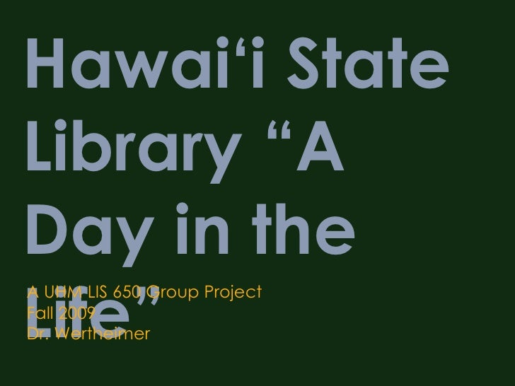 """Hawai'i State Library """"A Day in the Life"""" A UHM LIS 650 Group Project Fall 2009 Dr. Wertheimer"""
