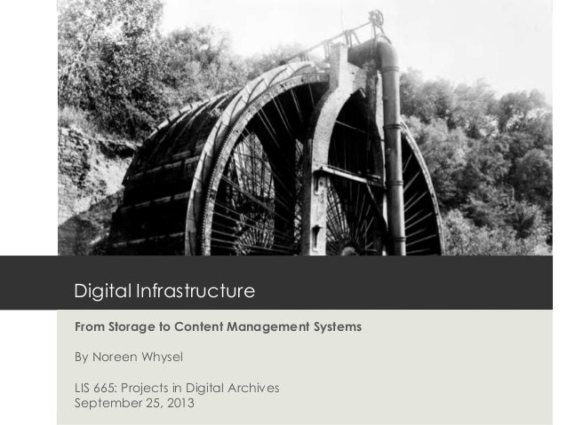Digital Infrastructure From Storage to Content Management Systems By Noreen Whysel LIS 665: Projects in Digital Archives S...