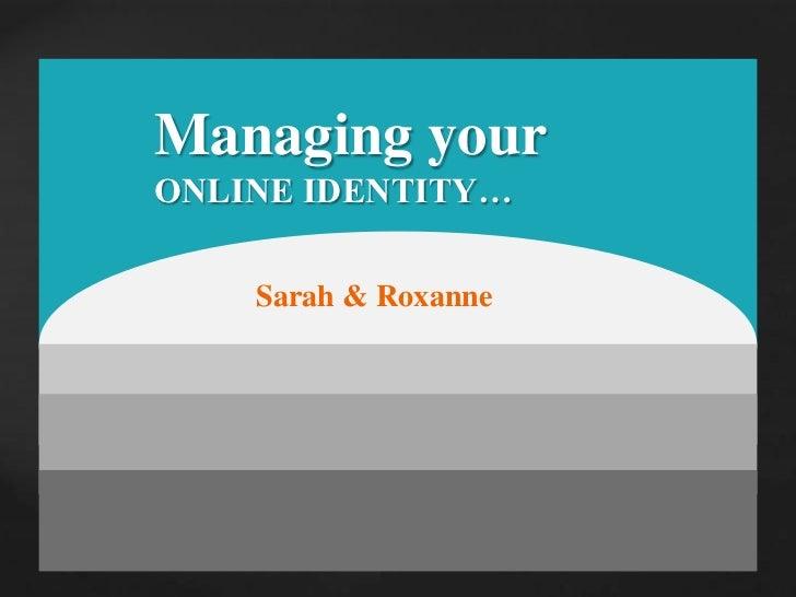 Managing your <br />ONLINE IDENTITY…<br />Sarah & Roxanne<br />