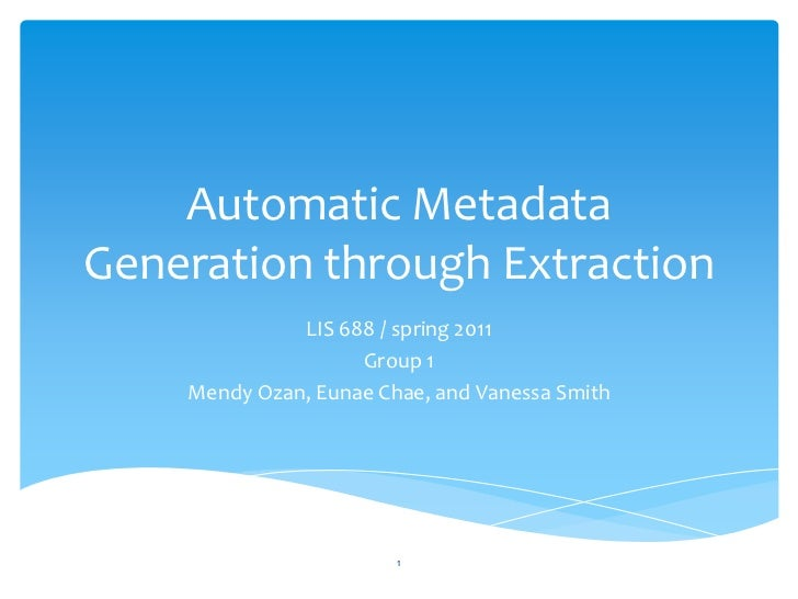 Automatic Metadata Generation through Extraction<br />LIS 688 / spring 2011<br />Group 1 <br />MendyOzan, EunaeChae, and V...