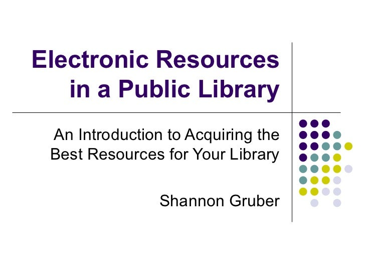 Electronic Resources in a Public Library An Introduction to Acquiring the Best Resources for Your Library Shannon Gruber