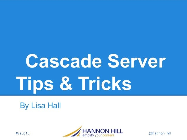 Cascade Server Tips & Tricks By Lisa Hall @hannon_hill#csuc13