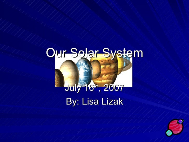 Our Solar System July 16 th , 2007 By: Lisa Lizak