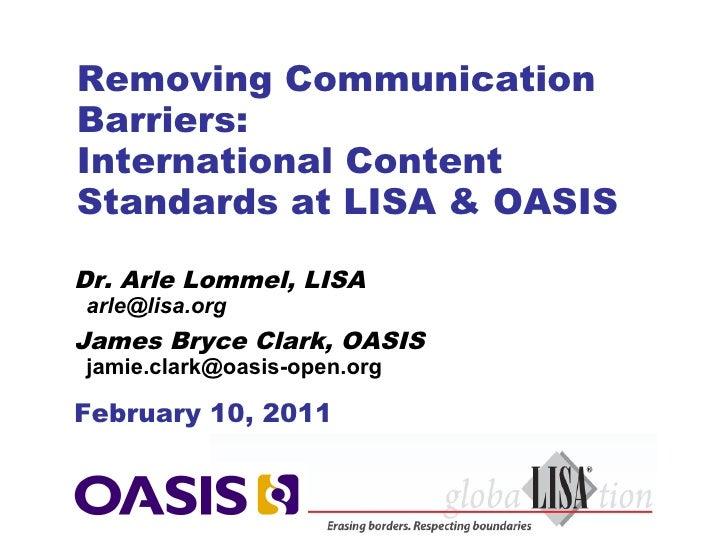 Removing CommunicationBarriers:International ContentStandards at LISA & OASISDr. Arle Lommel, LISAarle@lisa.orgJames Bryce...