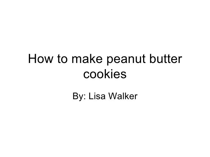 How to make peanut butter cookies By: Lisa Walker