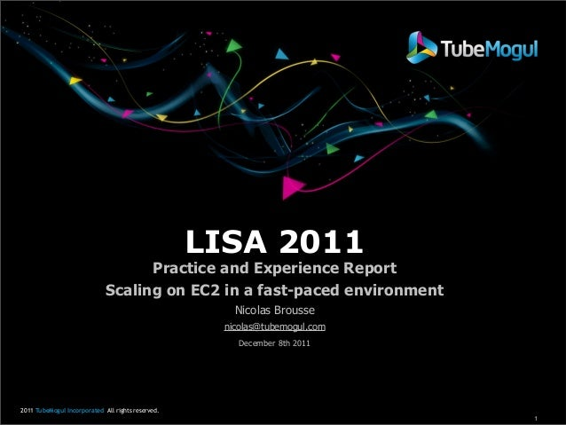 LISA 2011  Practice and Experience Report Scaling on EC2 in a fast-paced environment Nicolas Brousse nicolas@tubemogul.com...
