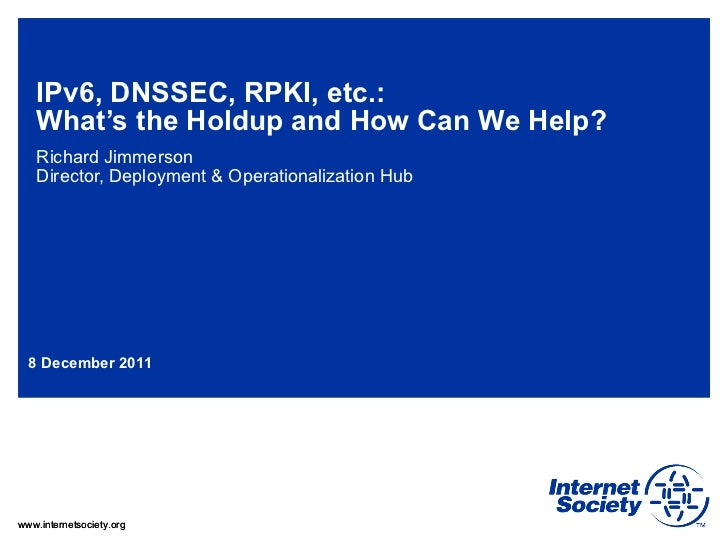 IPv6, DNSSEC, RPKI, etc.:  What's the Holdup and How Can We Help?  Richard Jimmerson Director, Deployment & Operationaliza...