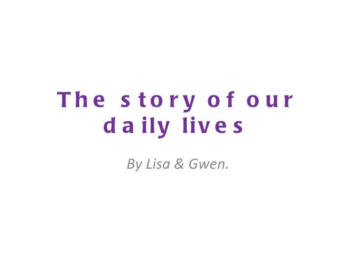 Th e s to r y o f o u r    d a ily liv e s      By Lisa & Gwen.