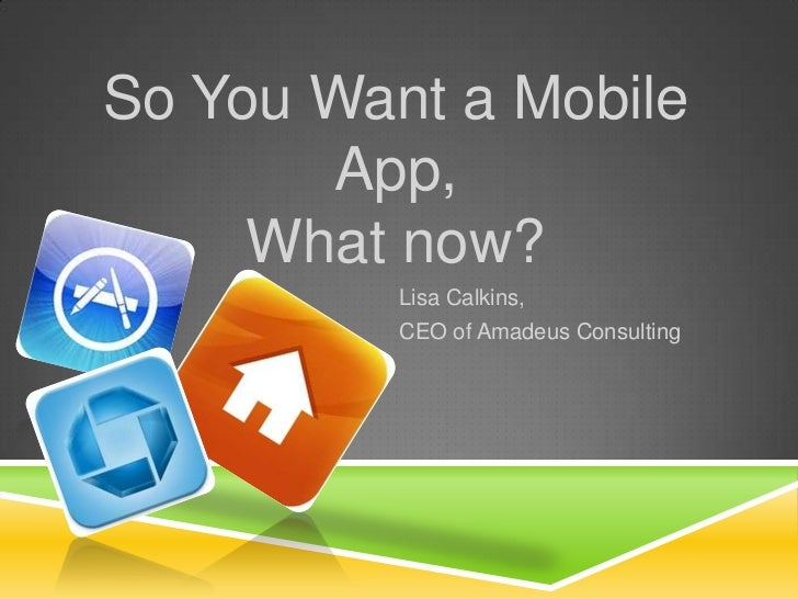 So You Want a Mobile App, What now?<br />Lisa Calkins,  <br />CEO of Amadeus Consulting<br />