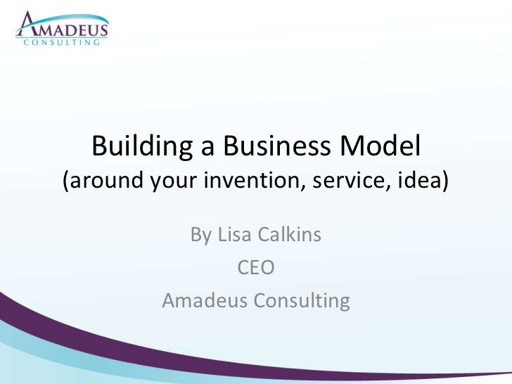 Building a Business Model(around your invention, service, idea)<br />By Lisa Calkins<br />CEO<br />Amadeus Consulting<br />