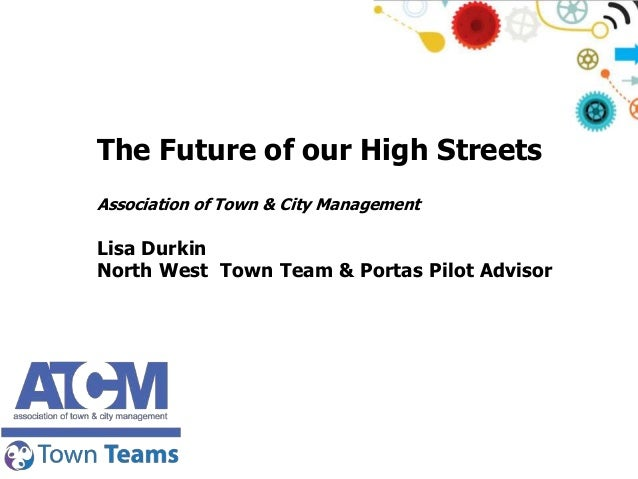The Future of our High Streets Association of Town & City Management  Lisa Durkin North West Town Team & Portas Pilot Advi...