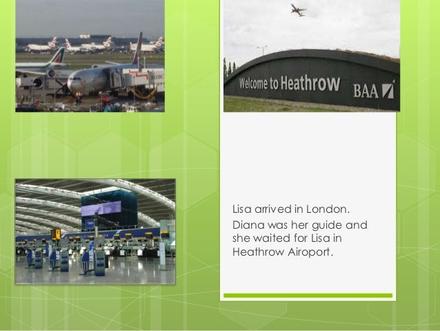 Lisa arrived in London.Diana was her guide andshe waited for Lisa inHeathrow Airoport.