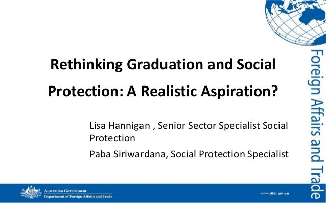 Rethinking Graduation and Social  Protection: A Realistic Aspiration? Lisa Hannigan , Senior Sector Specialist Social Prot...