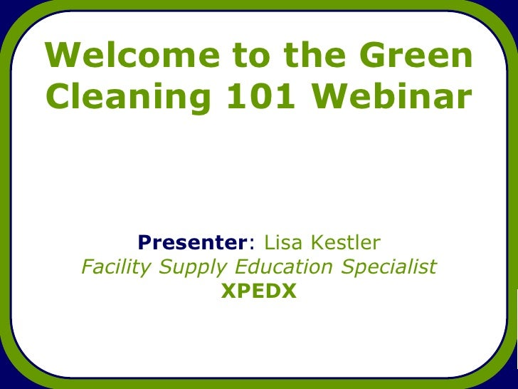 Welcome to the Green Cleaning 101 Webinar            Presenter: Lisa Kestler  Facility Supply Education Specialist        ...
