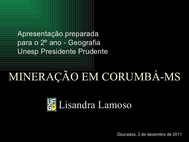 MINERAÇÃO EM CORUMBÁ-MS Lisandra Lamoso Apresentação preparada para o 2º ano - Geografia Unesp Presidente Prudente   Doura...