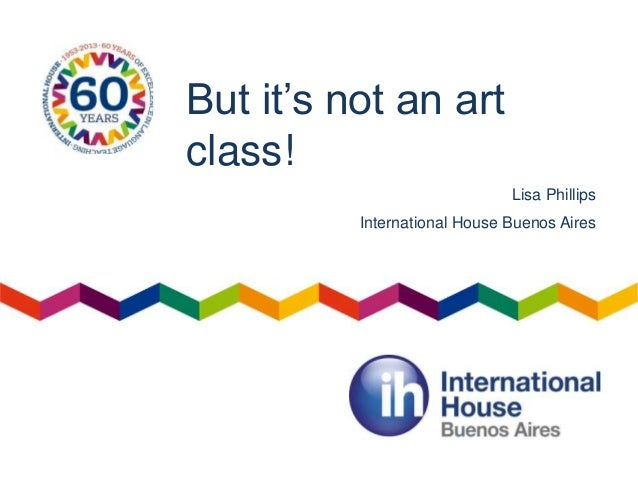 But it's not an art class! Lisa Phillips International House Buenos Aires