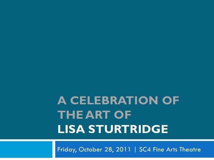 A CELEBRATION OFTHE ART OFLISA STURTRIDGEFriday, October 28, 2011   SC4 Fine Arts Theatre
