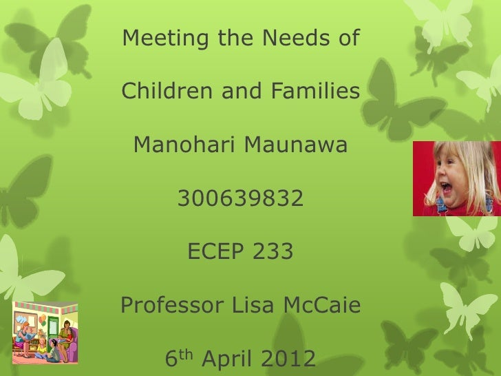Meeting the Needs ofChildren and Families Manohari Maunawa    300639832     ECEP 233Professor Lisa McCaie   6th April 2012