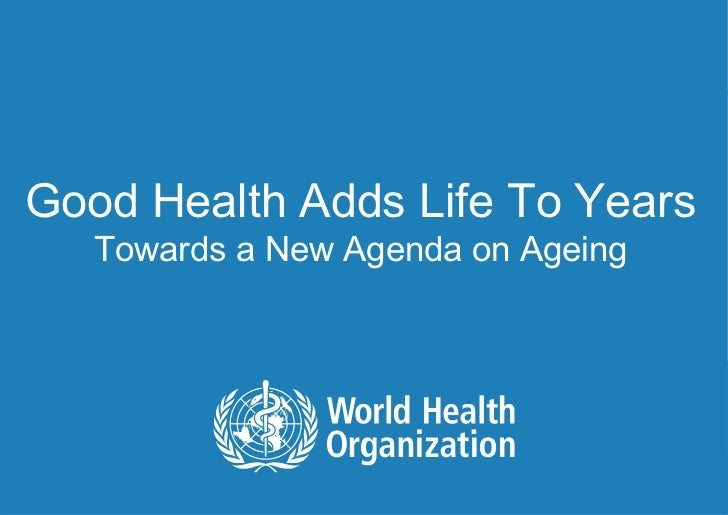 Good Health Adds Life To Years         Towards a New Agenda on Ageing1|   Lisa WARTH | Department of Ageing and Life Course