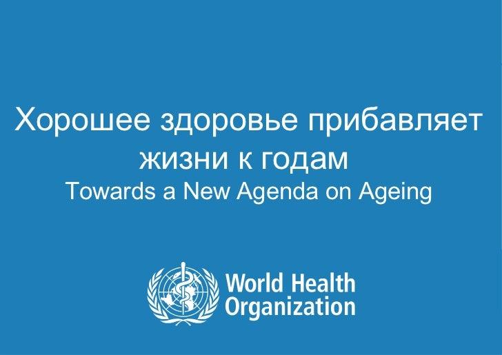 Хорошее здоровье прибавляет      жизни к годам         Towards a New Agenda on Ageing1|   Lisa WARTH | Department of Agein...