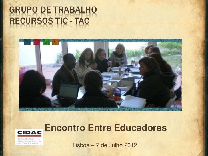 GRUPO DE TRABALHORECURSOS TIC - TAC       Encontro Entre Educadores            Lisboa – 7 de Julho 2012