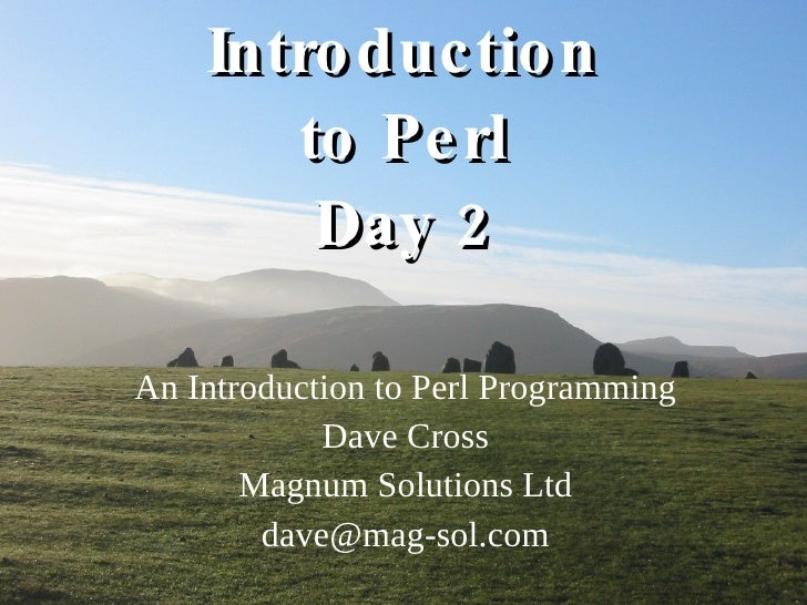 Introduction to Perl Day 2 An Introduction to Perl Programming Dave Cross Magnum Solutions Ltd [email_address]