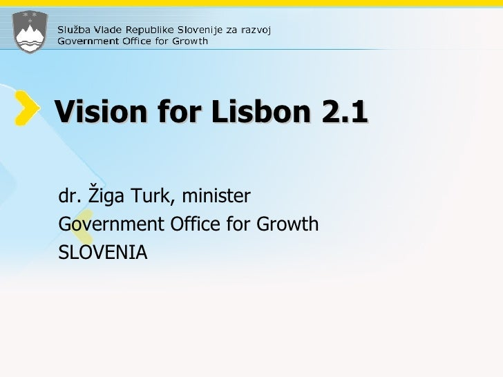 Vision for Lisbon 2.1 dr. Žiga Turk, minister Government Office for Growth SLOVENIA